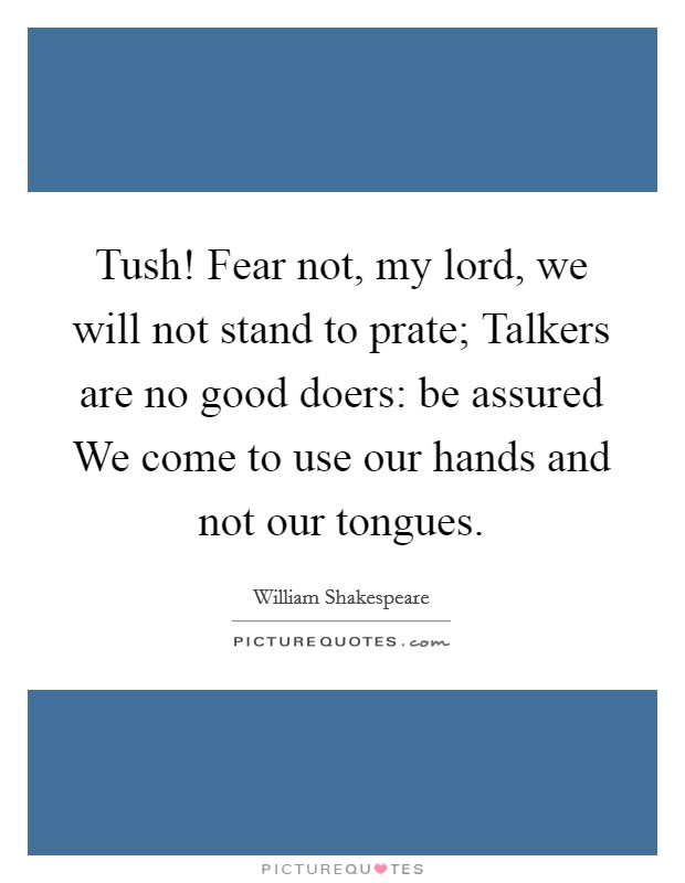 Tush! Fear not, my lord, we will not stand to prate; Talkers are no good doers: be assured We come to use our hands and not our tongues Picture Quote #1