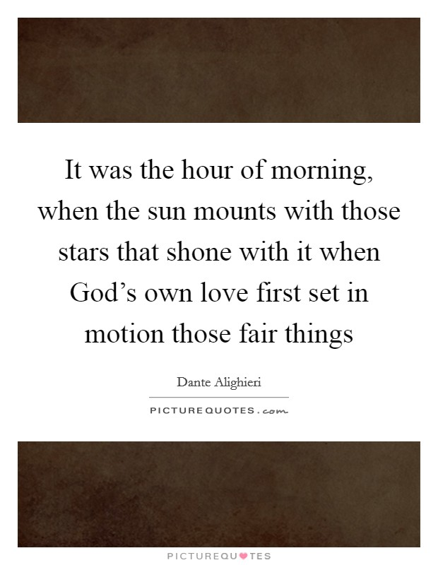 It was the hour of morning, when the sun mounts with those stars that shone with it when God's own love first set in motion those fair things Picture Quote #1