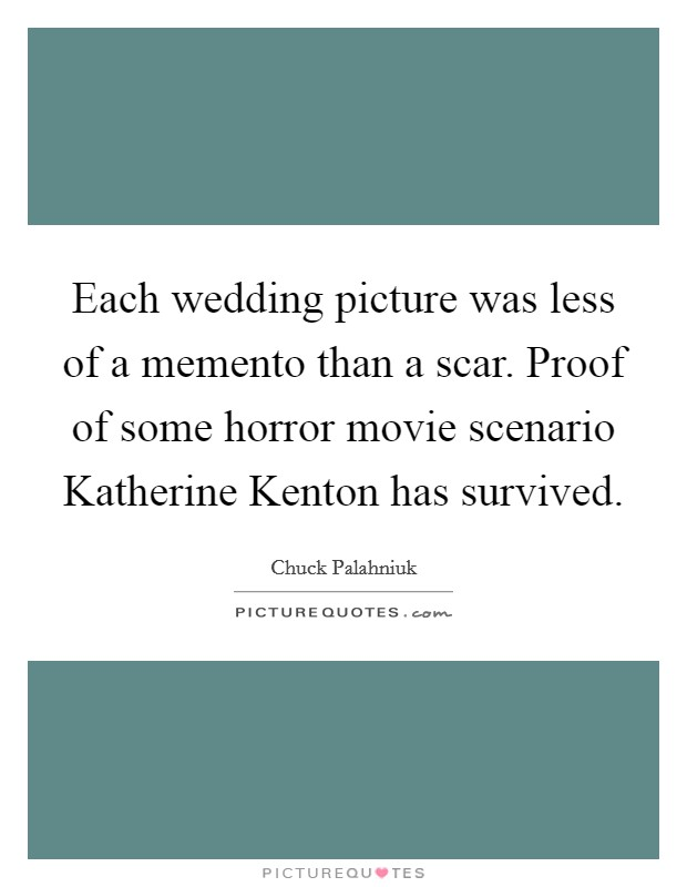 Each wedding picture was less of a memento than a scar. Proof of some horror movie scenario Katherine Kenton has survived Picture Quote #1