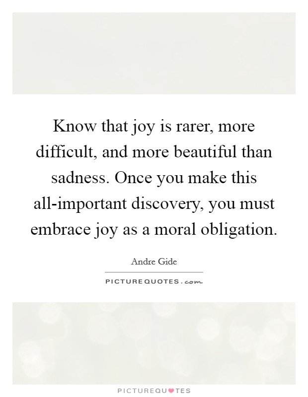 Know that joy is rarer, more difficult, and more beautiful than sadness. Once you make this all-important discovery, you must embrace joy as a moral obligation Picture Quote #1
