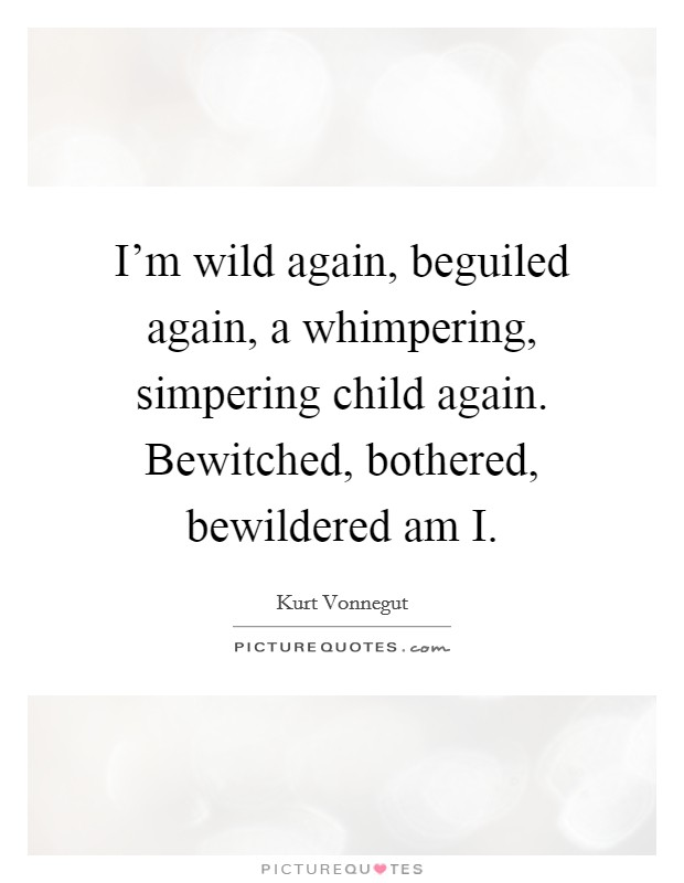 I'm wild again, beguiled again, a whimpering, simpering child again. Bewitched, bothered, bewildered am I Picture Quote #1