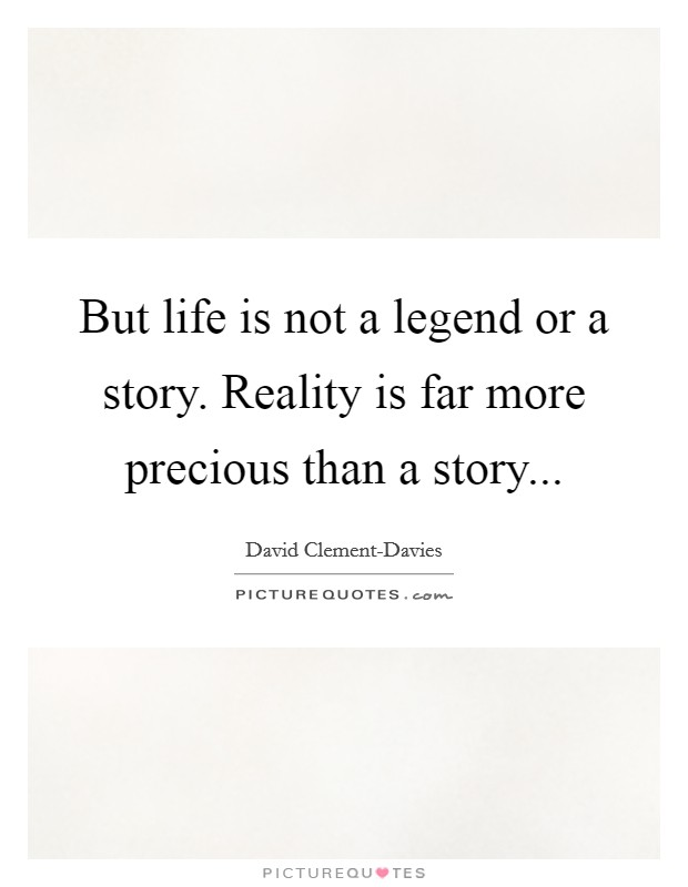 But life is not a legend or a story. Reality is far more precious than a story Picture Quote #1