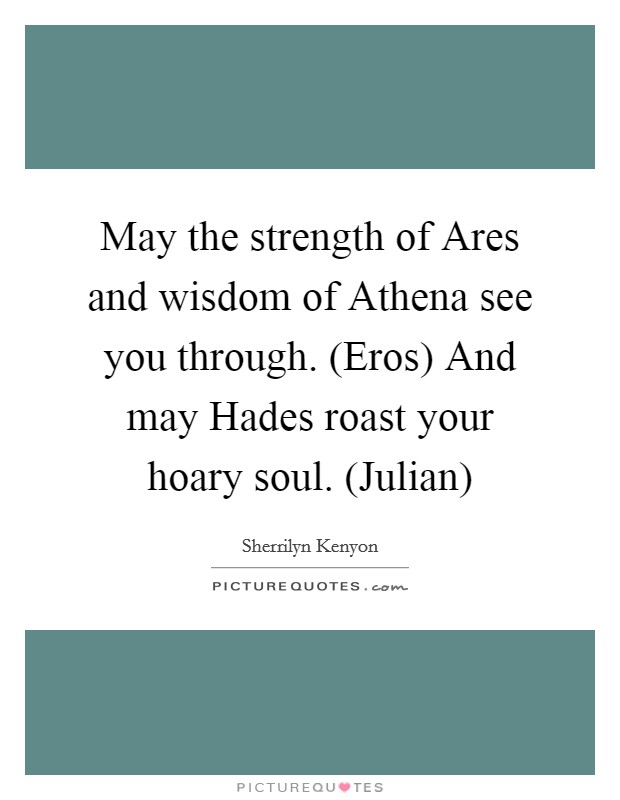 May the strength of Ares and wisdom of Athena see you through. (Eros) And may Hades roast your hoary soul. (Julian) Picture Quote #1