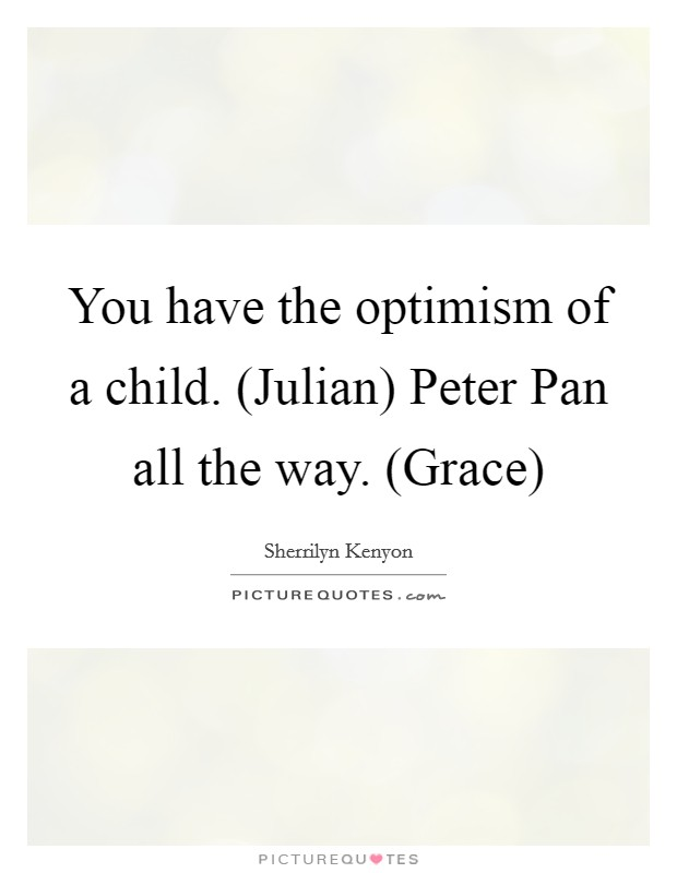 You have the optimism of a child. (Julian) Peter Pan all the way. (Grace) Picture Quote #1
