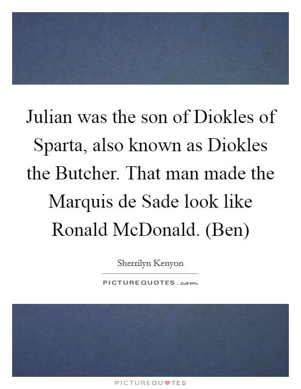 Julian was the son of Diokles of Sparta, also known as Diokles the Butcher. That man made the Marquis de Sade look like Ronald McDonald. (Ben) Picture Quote #1
