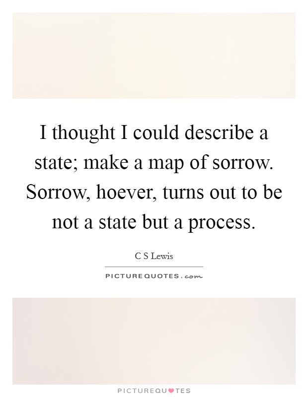I thought I could describe a state; make a map of sorrow. Sorrow, hoever, turns out to be not a state but a process Picture Quote #1