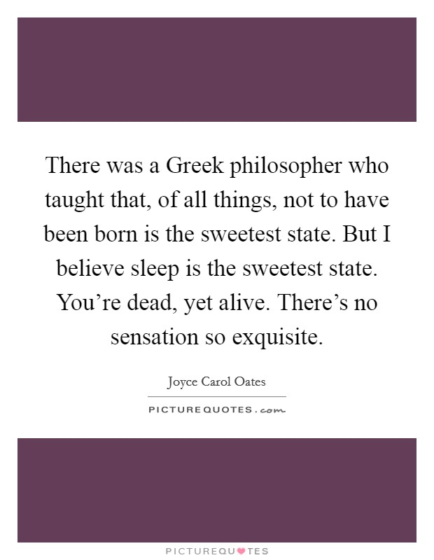 There was a Greek philosopher who taught that, of all things, not to have been born is the sweetest state. But I believe sleep is the sweetest state. You're dead, yet alive. There's no sensation so exquisite Picture Quote #1