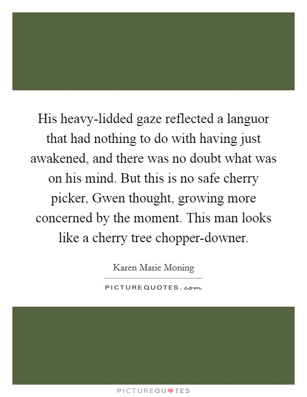 His heavy-lidded gaze reflected a languor that had nothing to do with having just awakened, and there was no doubt what was on his mind. But this is no safe cherry picker, Gwen thought, growing more concerned by the moment. This man looks like a cherry tree chopper-downer Picture Quote #1