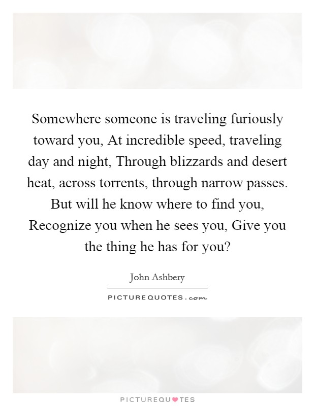 Somewhere someone is traveling furiously toward you, At incredible speed, traveling day and night, Through blizzards and desert heat, across torrents, through narrow passes. But will he know where to find you, Recognize you when he sees you, Give you the thing he has for you? Picture Quote #1
