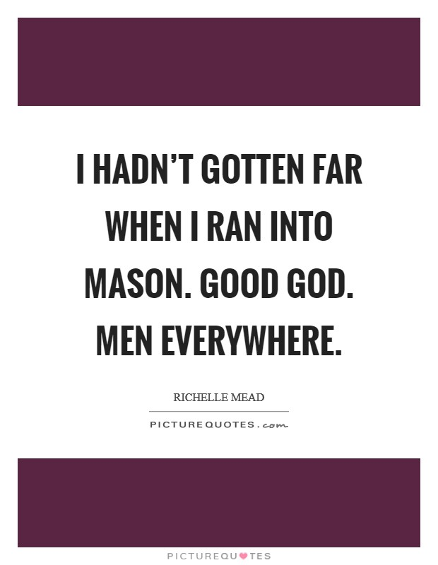 I hadn't gotten far when I ran into Mason. Good God. Men everywhere Picture Quote #1