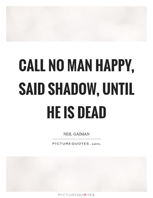 Call no man happy, said Shadow, until he is dead Picture Quote #1
