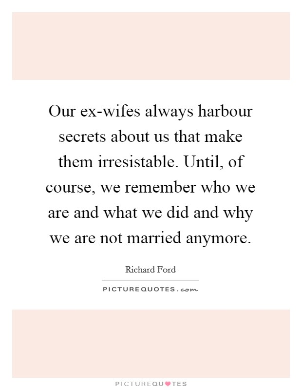 Our ex-wifes always harbour secrets about us that make them irresistable. Until, of course, we remember who we are and what we did and why we are not married anymore Picture Quote #1