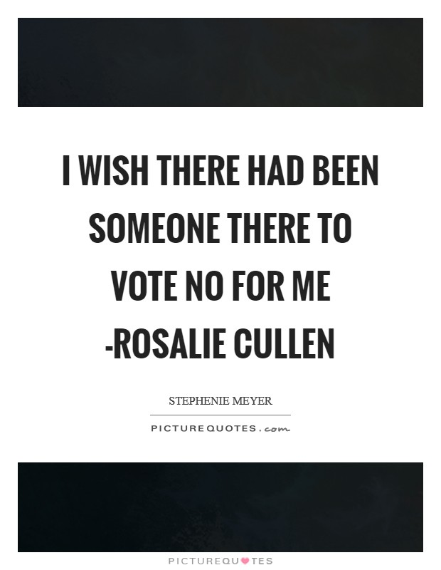 I wish there had been someone there to vote no for me -Rosalie Cullen Picture Quote #1