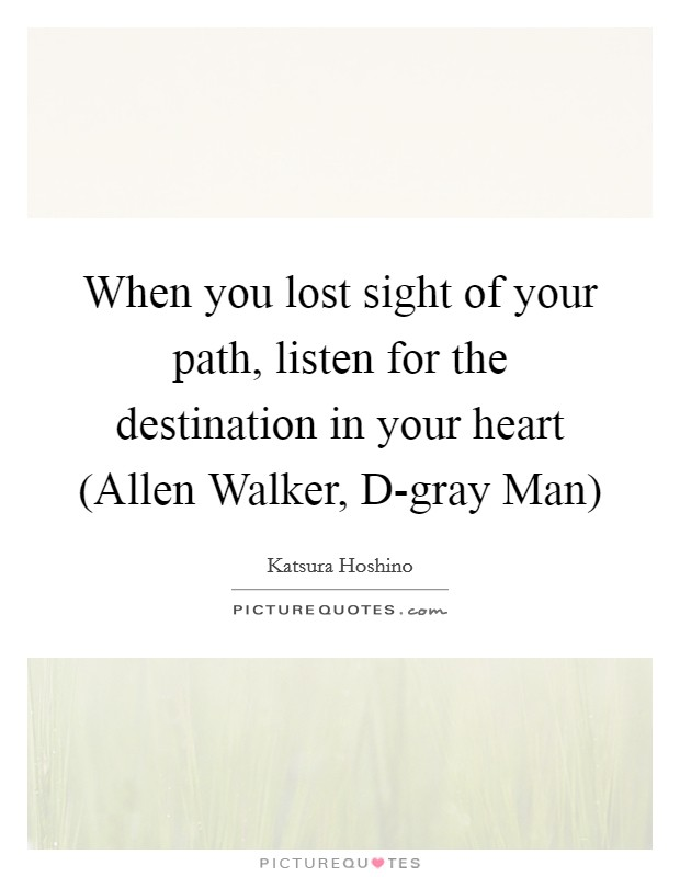 When you lost sight of your path, listen for the destination in your heart (Allen Walker, D-gray Man) Picture Quote #1