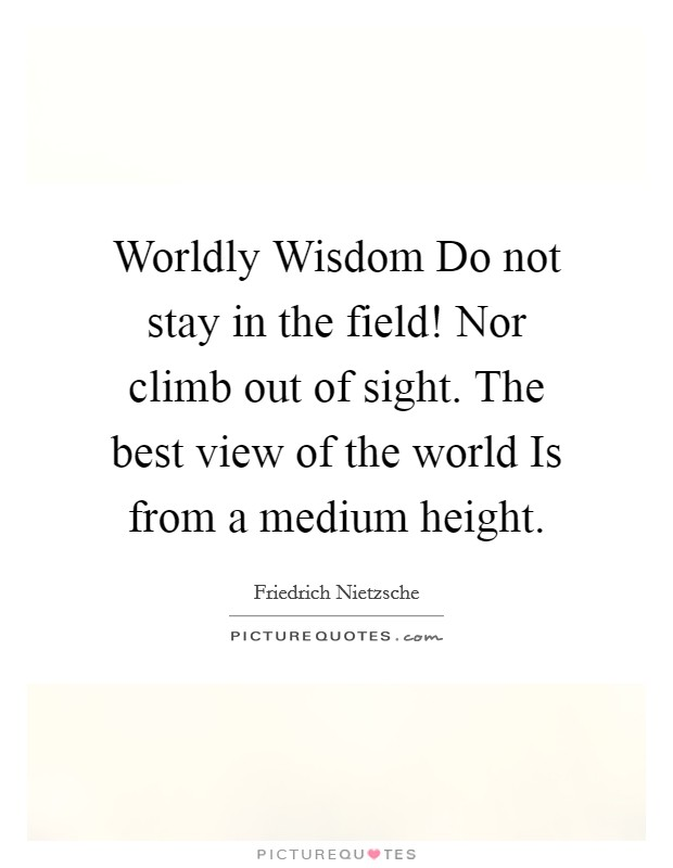Worldly Wisdom Do not stay in the field! Nor climb out of sight. The best view of the world Is from a medium height Picture Quote #1