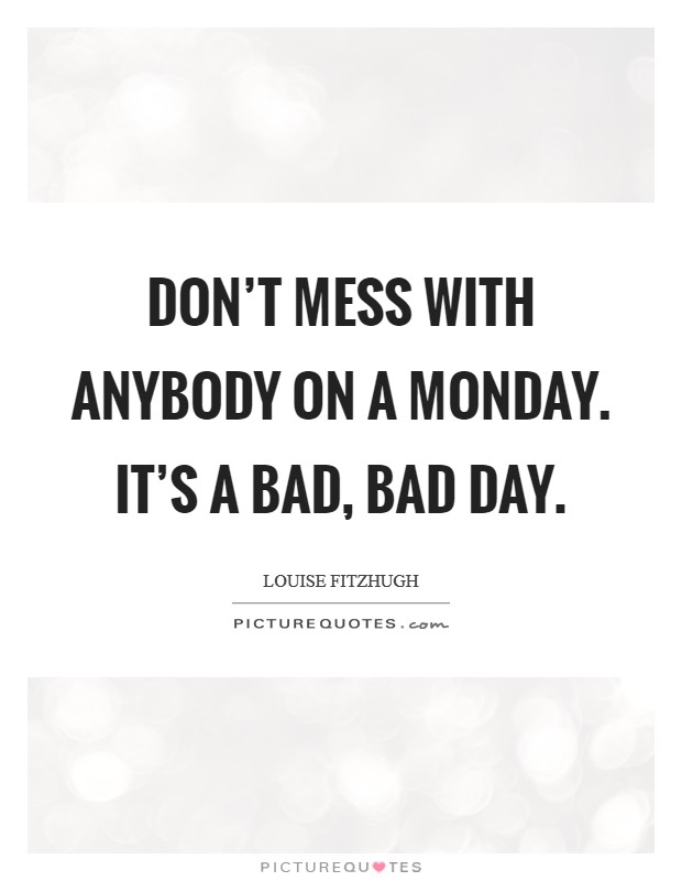 Don't mess with anybody on a Monday. It's a bad, bad day Picture Quote #1