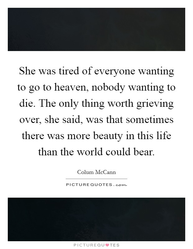She was tired of everyone wanting to go to heaven, nobody wanting to die. The only thing worth grieving over, she said, was that sometimes there was more beauty in this life than the world could bear Picture Quote #1