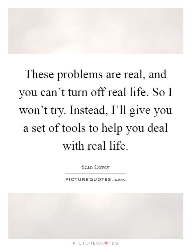 These problems are real, and you can't turn off real life. So I won't try. Instead, I'll give you a set of tools to help you deal with real life Picture Quote #1