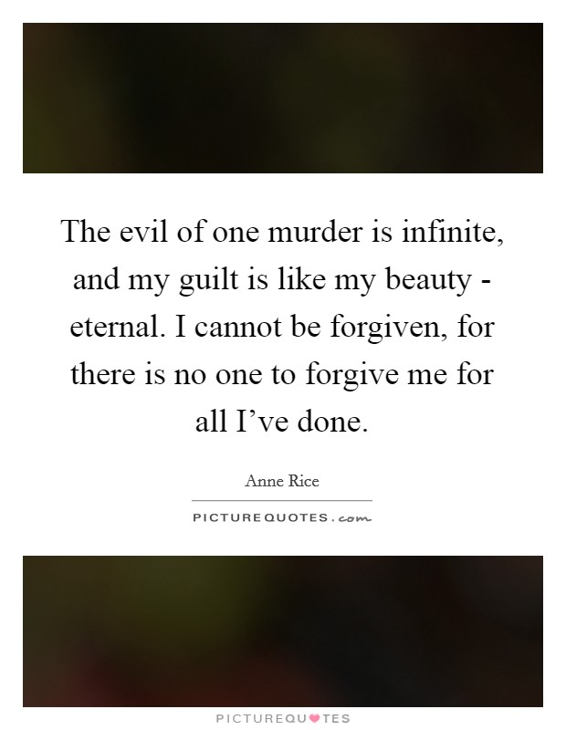 The evil of one murder is infinite, and my guilt is like my beauty - eternal. I cannot be forgiven, for there is no one to forgive me for all I've done Picture Quote #1