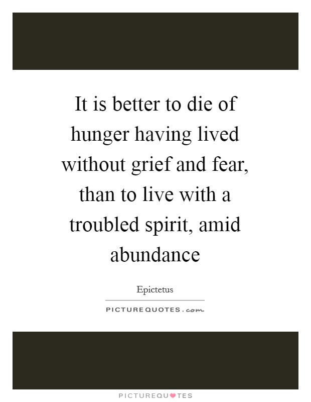 It is better to die of hunger having lived without grief and fear, than to live with a troubled spirit, amid abundance Picture Quote #1
