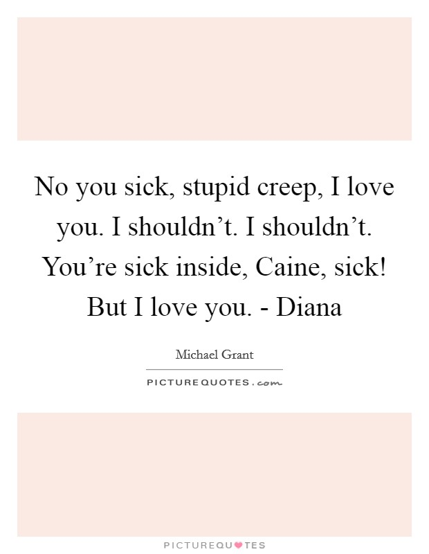 No you sick, stupid creep, I love you. I shouldn't. I shouldn't. You're sick inside, Caine, sick! But I love you. - Diana Picture Quote #1