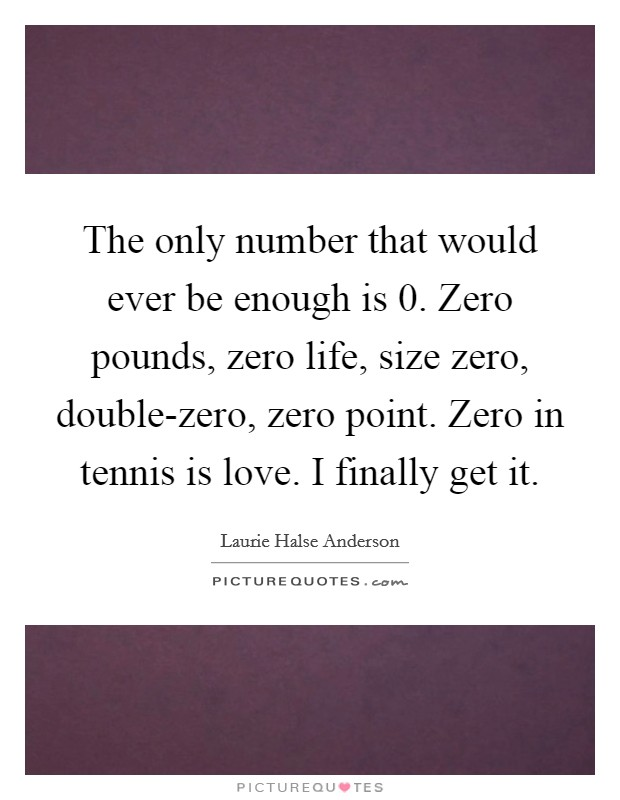 The only number that would ever be enough is 0. Zero pounds, zero life, size zero, double-zero, zero point. Zero in tennis is love. I finally get it Picture Quote #1