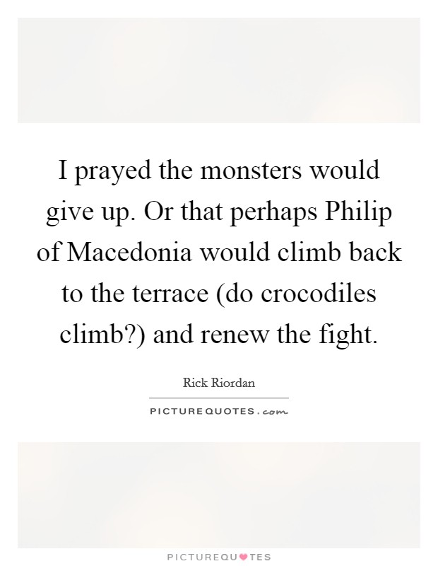 I prayed the monsters would give up. Or that perhaps Philip of Macedonia would climb back to the terrace (do crocodiles climb?) and renew the fight Picture Quote #1