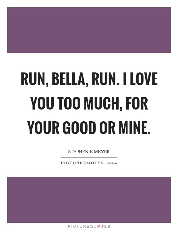 Run, Bella, run. I love you too much, for your good or mine Picture Quote #1