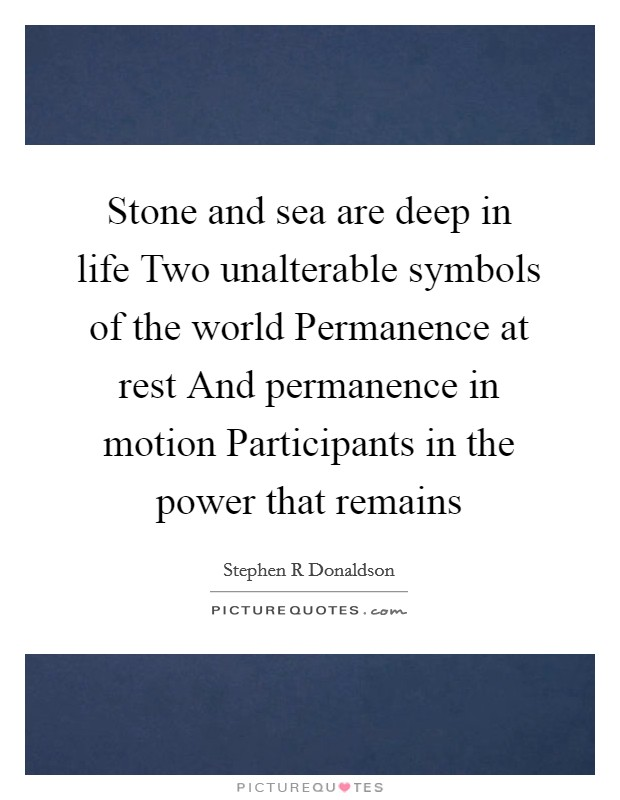 Stone and sea are deep in life Two unalterable symbols of the world Permanence at rest And permanence in motion Participants in the power that remains Picture Quote #1