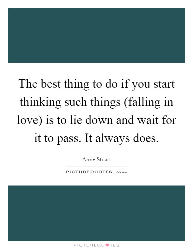 The best thing to do if you start thinking such things (falling in love) is to lie down and wait for it to pass. It always does Picture Quote #1