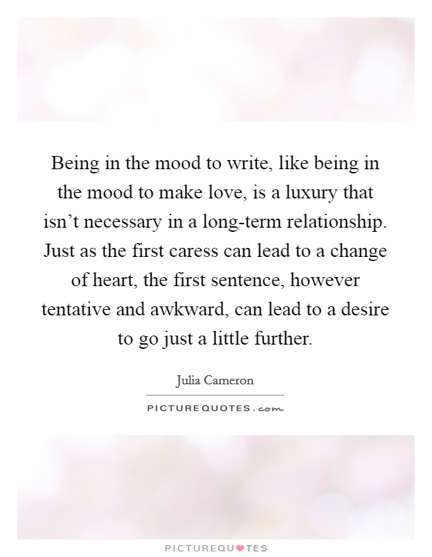 Being in the mood to write, like being in the mood to make love, is a luxury that isn't necessary in a long-term relationship. Just as the first caress can lead to a change of heart, the first sentence, however tentative and awkward, can lead to a desire to go just a little further Picture Quote #1