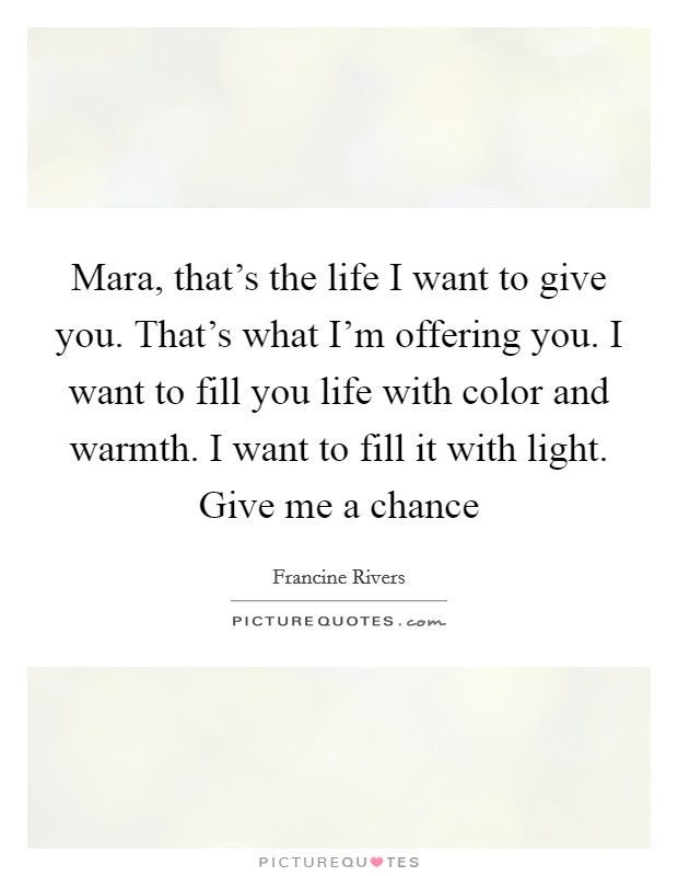 Mara, that's the life I want to give you. That's what I'm offering you. I want to fill you life with color and warmth. I want to fill it with light. Give me a chance Picture Quote #1