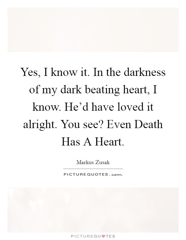 Yes, I know it. In the darkness of my dark beating heart, I know. He'd have loved it alright. You see? Even Death Has A Heart Picture Quote #1