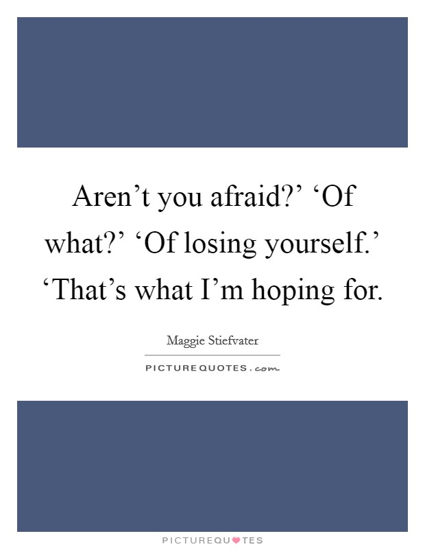 Aren't you afraid?' 'Of what?' 'Of losing yourself.' 'That's what I'm hoping for Picture Quote #1