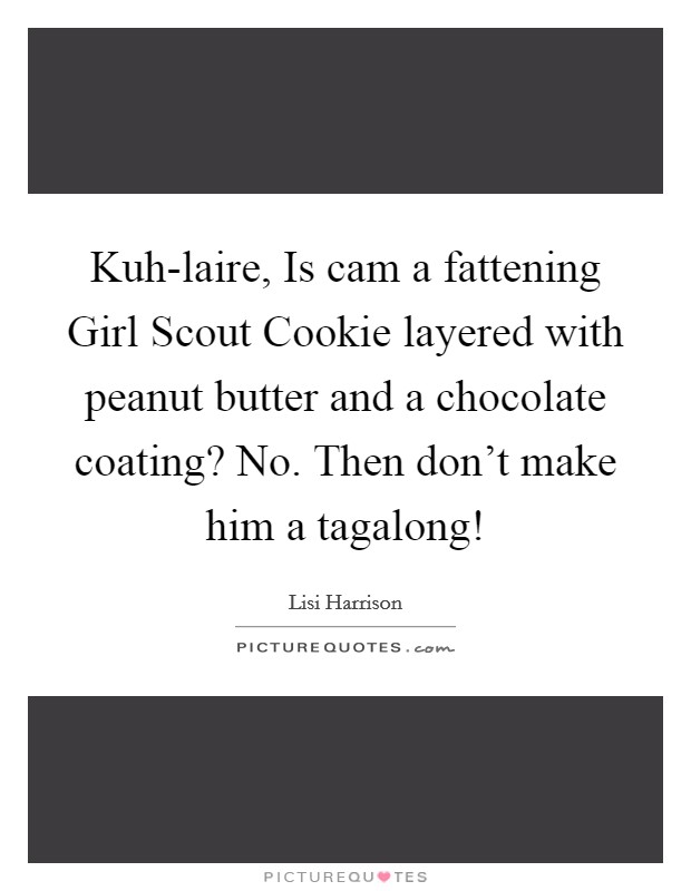 Kuh-laire, Is cam a fattening Girl Scout Cookie layered with peanut butter and a chocolate coating? No. Then don't make him a tagalong! Picture Quote #1