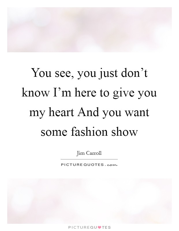 You see, you just don't know I'm here to give you my heart And you want some fashion show Picture Quote #1