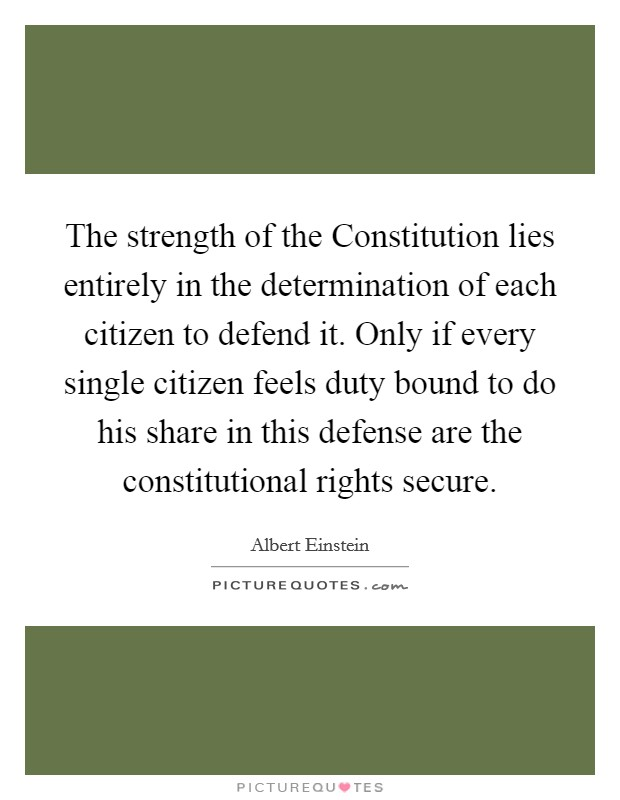 The strength of the Constitution lies entirely in the determination of each citizen to defend it. Only if every single citizen feels duty bound to do his share in this defense are the constitutional rights secure Picture Quote #1