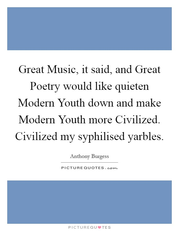 Great Music, it said, and Great Poetry would like quieten Modern Youth down and make Modern Youth more Civilized. Civilized my syphilised yarbles Picture Quote #1