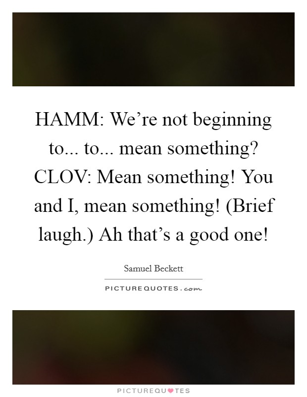 HAMM: We're not beginning to... to... mean something? CLOV: Mean something! You and I, mean something! (Brief laugh.) Ah that's a good one! Picture Quote #1