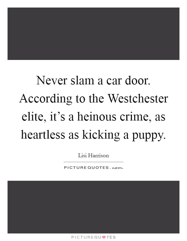 Never slam a car door. According to the Westchester elite, it's a heinous crime, as heartless as kicking a puppy Picture Quote #1
