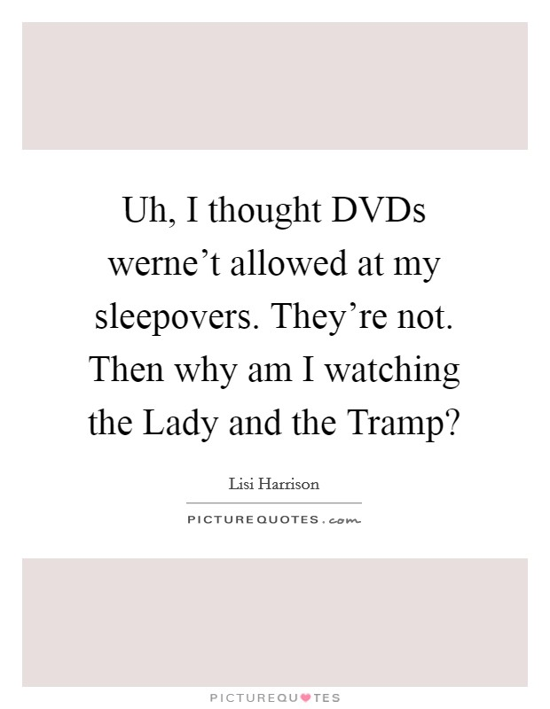 Uh, I thought DVDs werne't allowed at my sleepovers. They're not. Then why am I watching the Lady and the Tramp? Picture Quote #1
