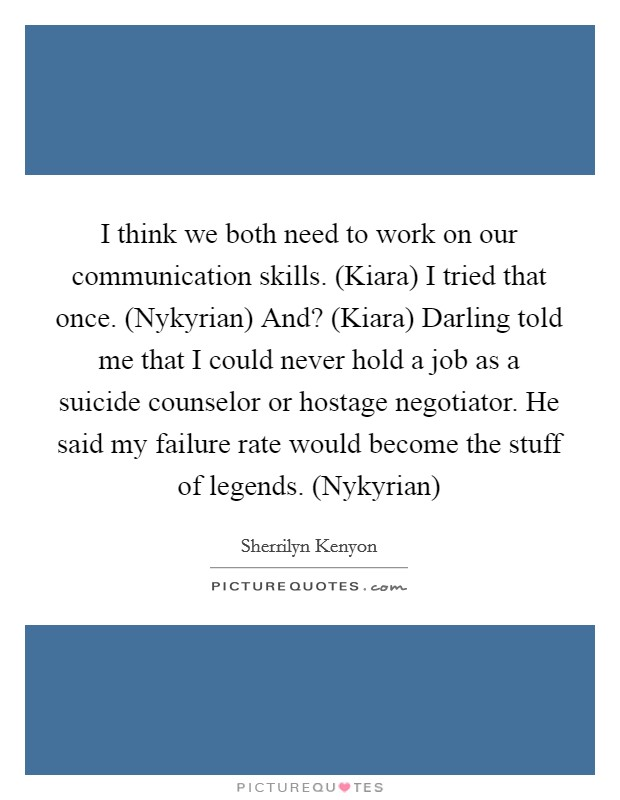 I think we both need to work on our communication skills. (Kiara) I tried that once. (Nykyrian) And? (Kiara) Darling told me that I could never hold a job as a suicide counselor or hostage negotiator. He said my failure rate would become the stuff of legends. (Nykyrian) Picture Quote #1