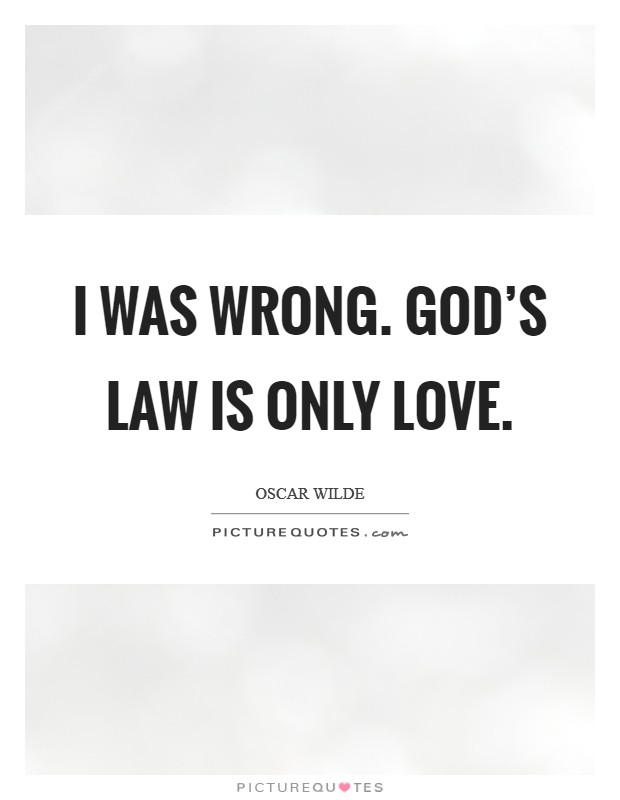 I was wrong. God's law is only Love Picture Quote #1
