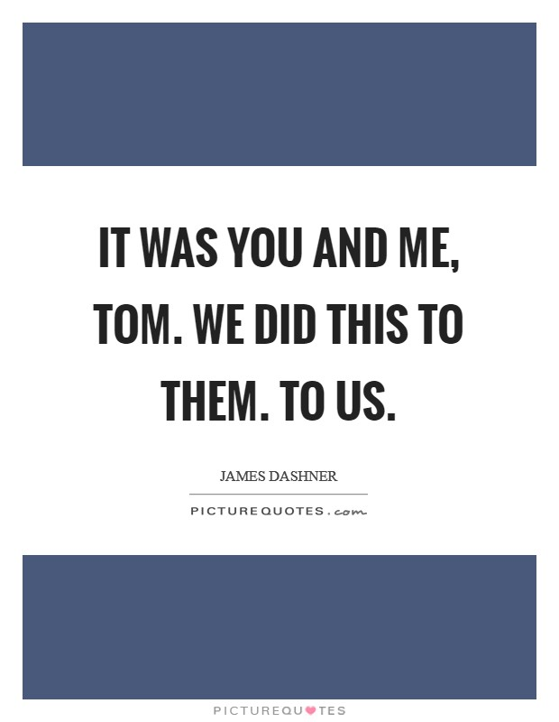 It was you and me, Tom. We did this to them. To us Picture Quote #1