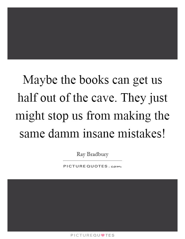 Maybe the books can get us half out of the cave. They just might stop us from making the same damm insane mistakes! Picture Quote #1