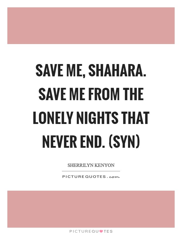 Save me, Shahara. Save me from the lonely nights that never end. (Syn) Picture Quote #1