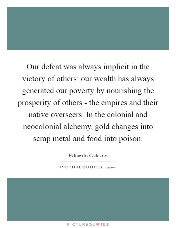 Our defeat was always implicit in the victory of others; our wealth has always generated our poverty by nourishing the prosperity of others - the empires and their native overseers. In the colonial and neocolonial alchemy, gold changes into scrap metal and food into poison Picture Quote #1