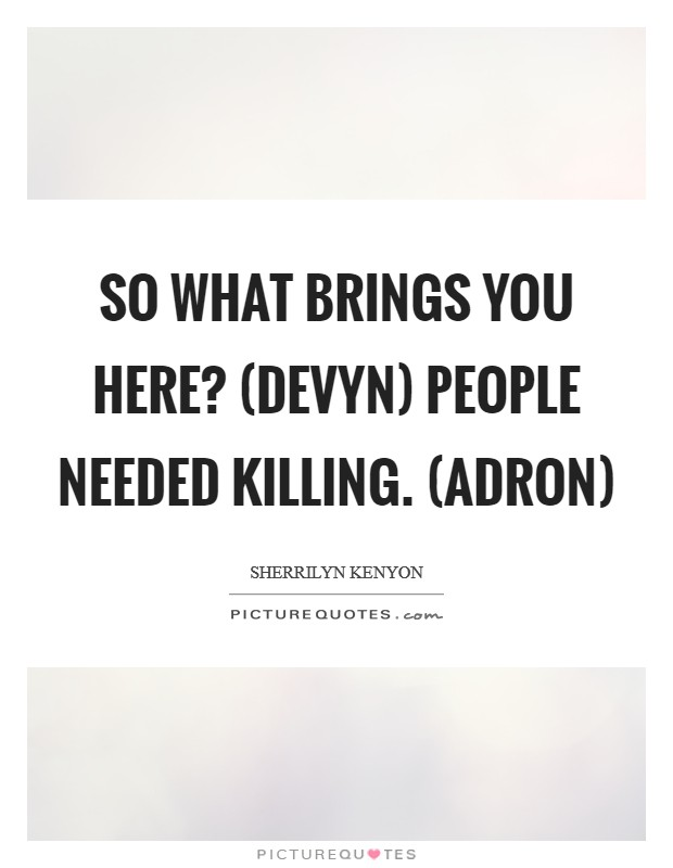 So what brings you here? (Devyn) People needed killing. (Adron) Picture Quote #1