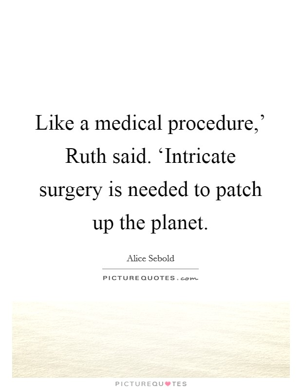 Like a medical procedure,' Ruth said. 'Intricate surgery is needed to patch up the planet Picture Quote #1