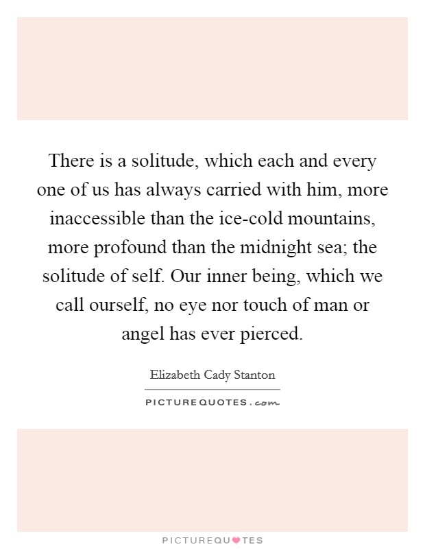 There is a solitude, which each and every one of us has always carried with him, more inaccessible than the ice-cold mountains, more profound than the midnight sea; the solitude of self. Our inner being, which we call ourself, no eye nor touch of man or angel has ever pierced Picture Quote #1